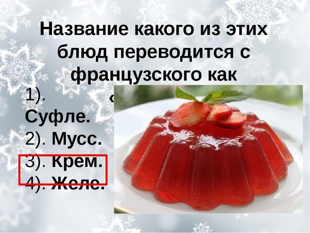 Название какого из этих блюд переводится с французского как «мороз»? 1). Суфл...