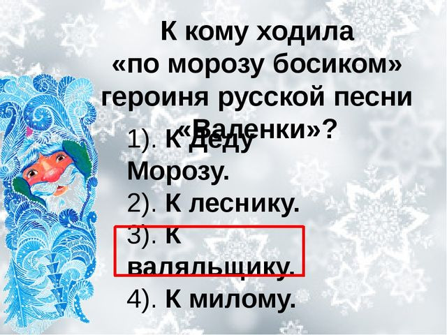 К кому ходила «поморозубосиком» героиня русской песни «Валенки»? 1). К Деду...