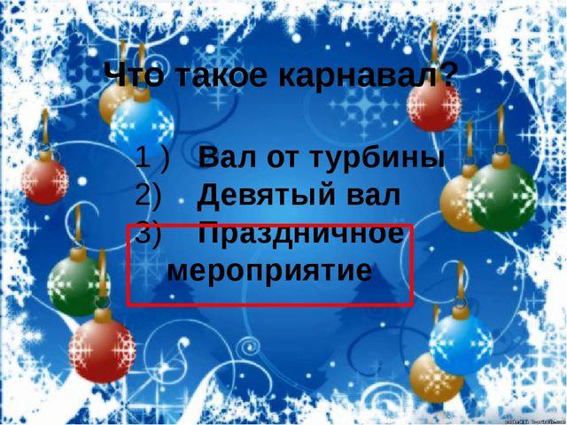 Что такое карнавал? 1 ) Вал от турбины 2) Девятый вал 3) Праздничное мероприя...