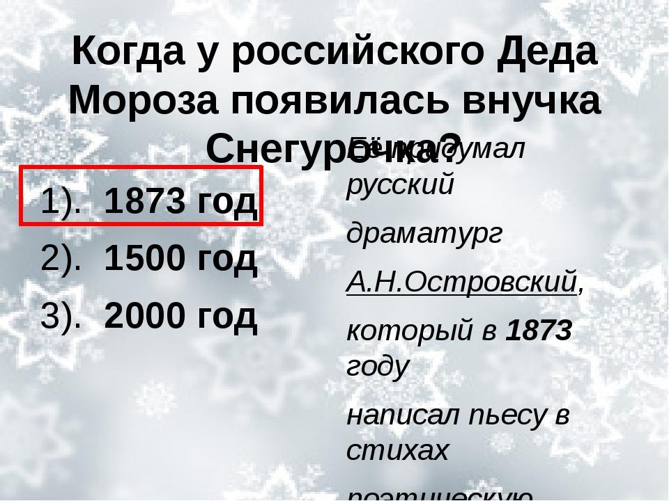 Когда у российского Деда Мороза появилась внучка Снегурочка? 1). 1873 год 2)....