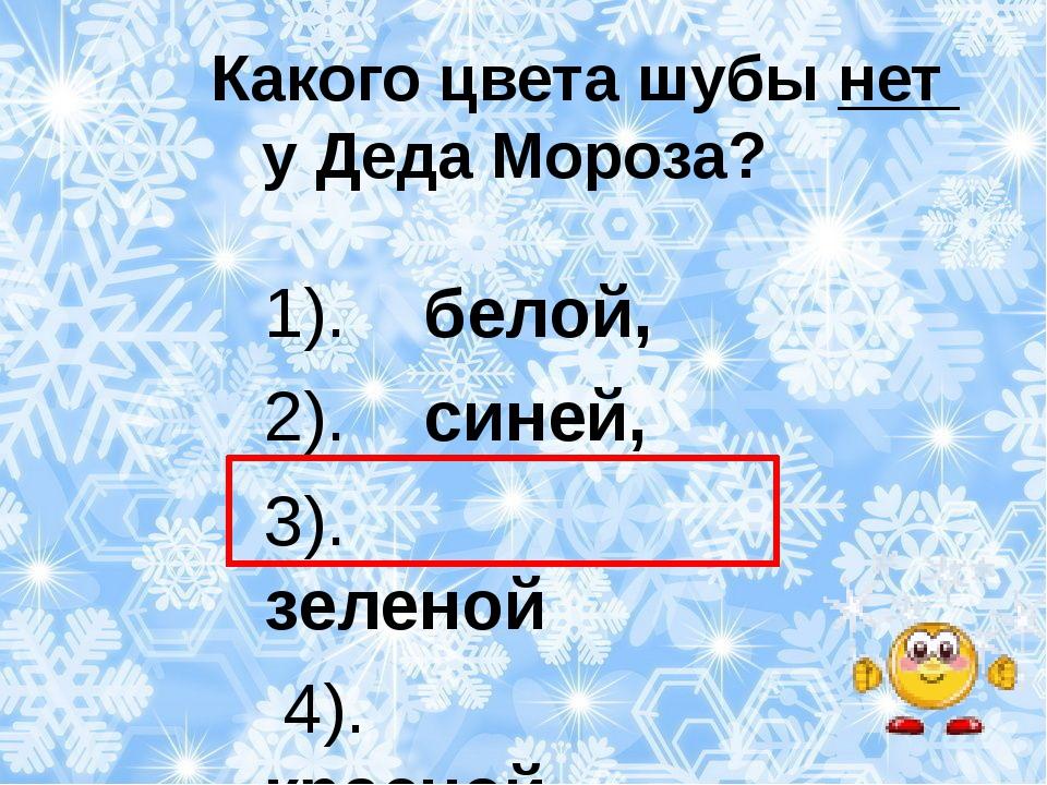 Какого цвета шубы нет у Деда Мороза? 1). белой, 2). синей, 3). зеленой 4). к...