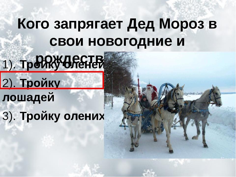 Кого запрягает Дед Мороз в свои новогодние и рождественские сани? 1). Тройку...