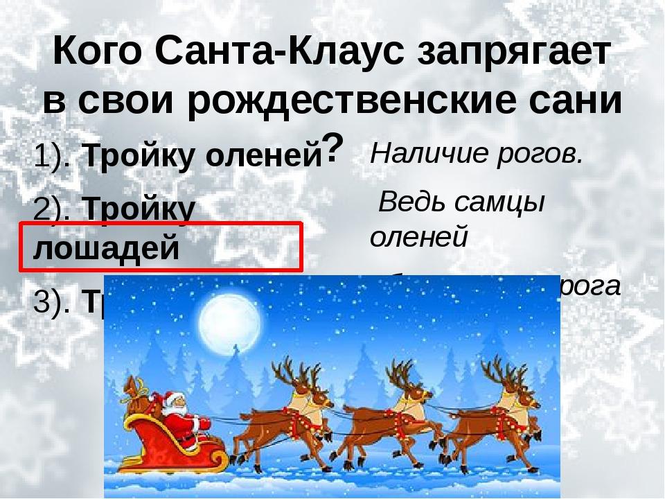 Кого Санта-Клаус запрягает в свои рождественские сани ? 1). Тройку оленей 2)....