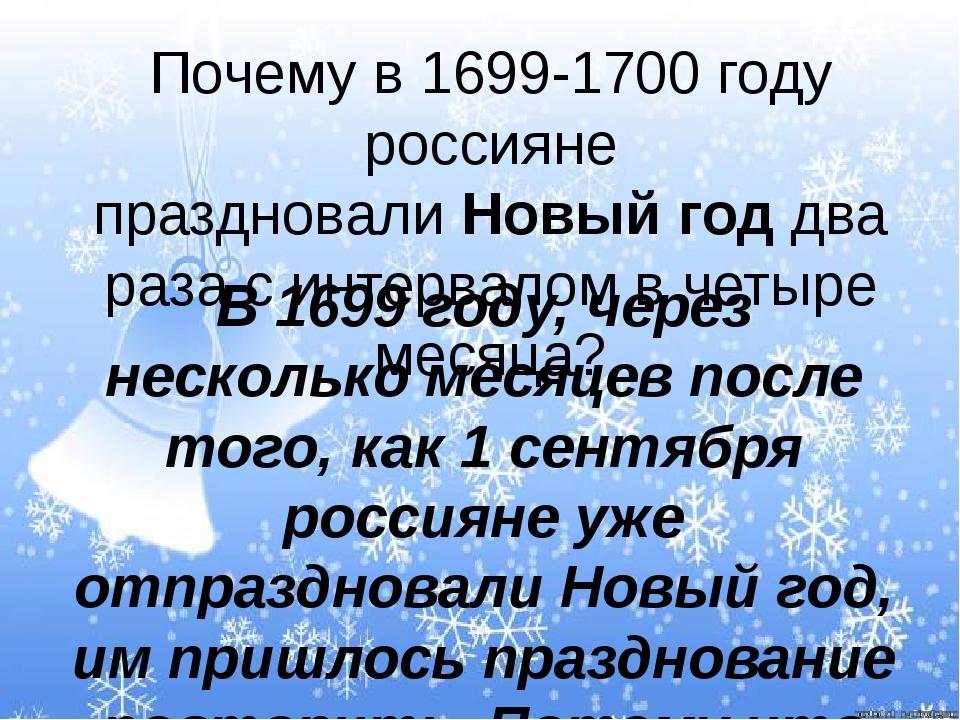 Почему в 1699-1700 году россияне праздновалиНовый годдва раза с интервалом...