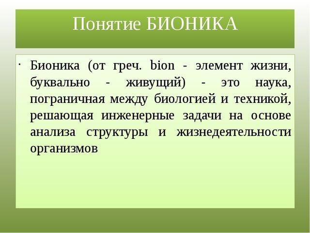 Понятие БИОНИКА Бионика (от греч. bion - элемент жизни, буквально - живущий)...