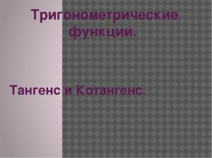 Тригонометрические функции. Тангенс и Котангенс.