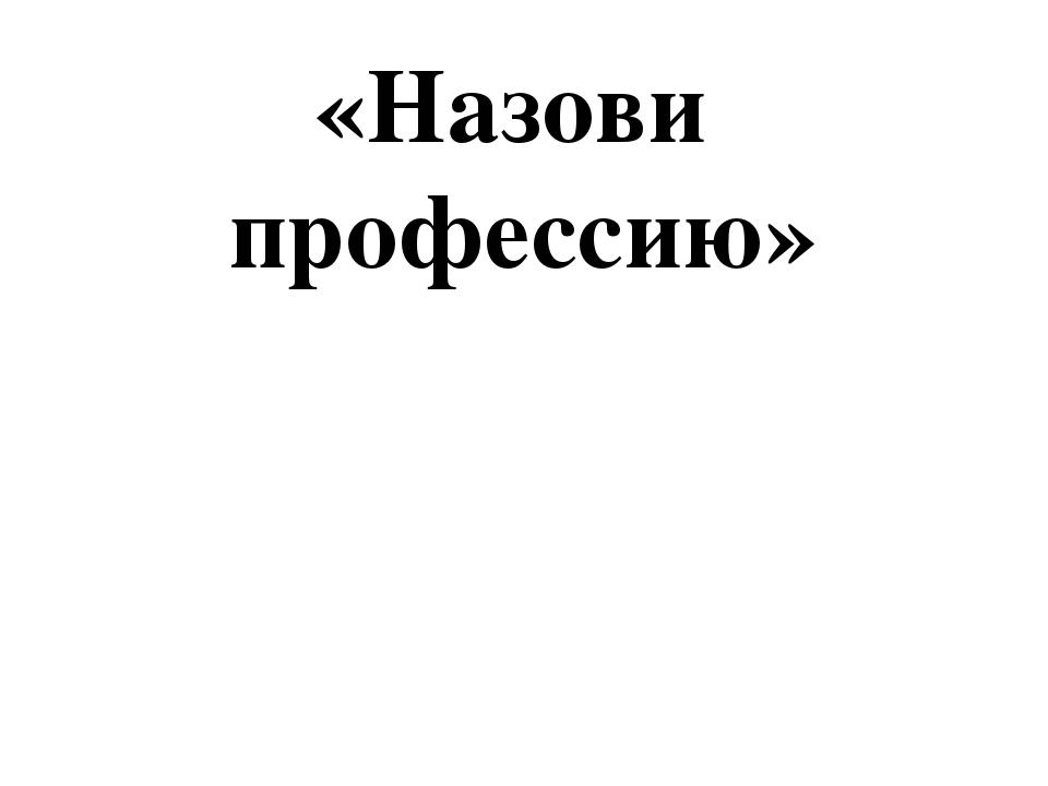 «Назови профессию»