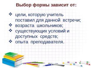 Выбор формы зависит от: цели, которую учитель поставил для данной встречи; во