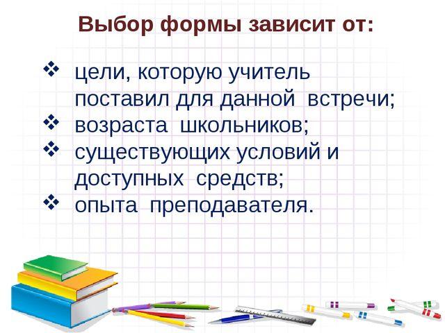 Выбор формы зависит от: цели, которую учитель поставил для данной встречи; во...