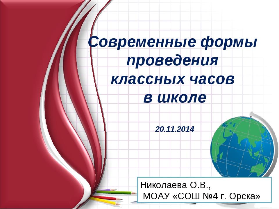 Николаева О.В., МОАУ «СОШ №4 г. Орска» Современные формы проведения классных...