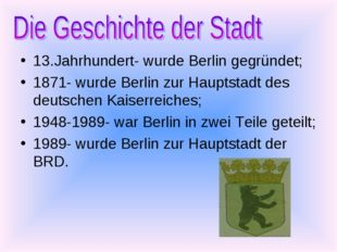 13.Jahrhundert- wurde Berlin gegründet; 1871- wurde Berlin zur Hauptstadt des