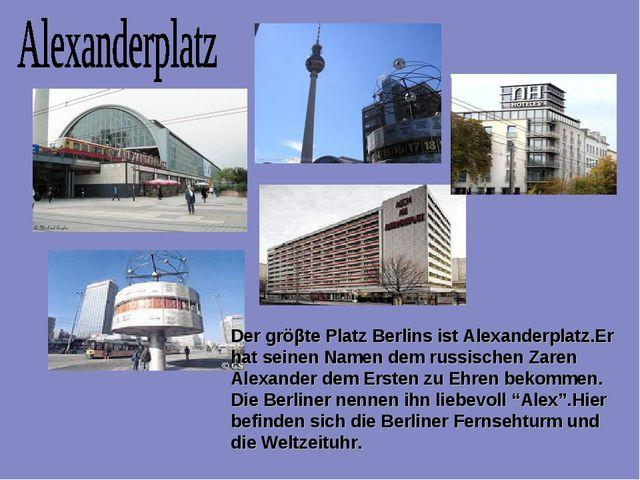Der gröβte Platz Berlins ist Alexanderplatz.Er hat seinen Namen dem russische...