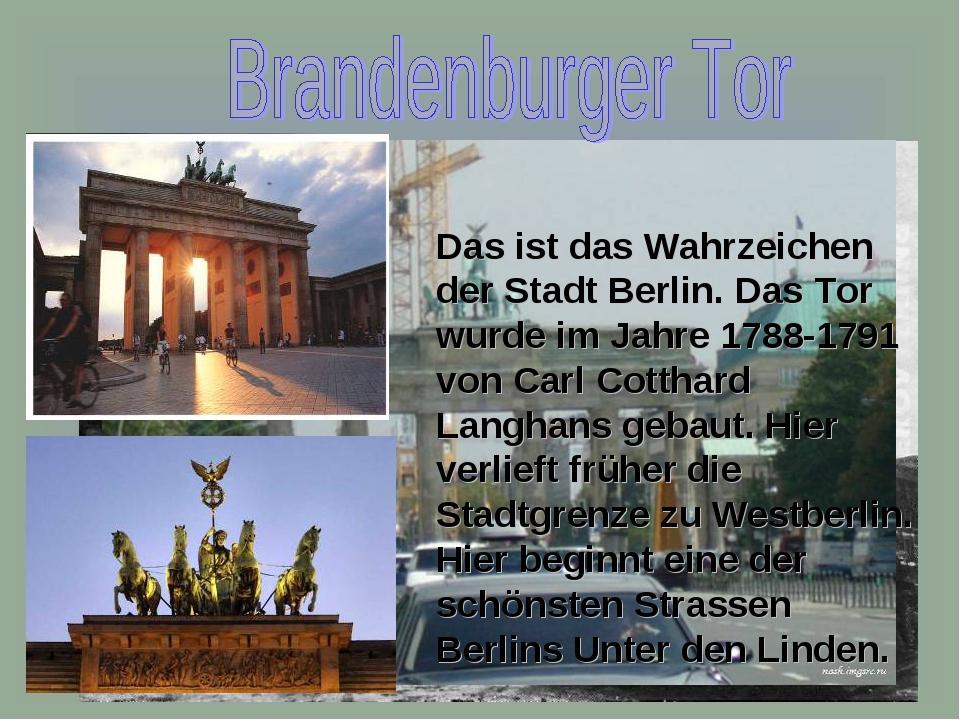 Das ist das Wahrzeichen der Stadt Berlin. Das Tor wurde im Jahre 1788-1791 vo...