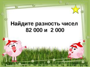 1 Найдите разность чисел 82 000 и 2 000