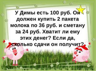 10 У Димы есть 100 руб. Он должен купить 2 пакета молока по 36 руб. и сметану