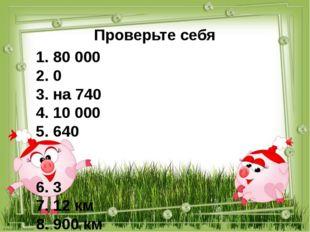 Проверьте себя 1. 80 000 2. 0 3. на 740 4. 10 000 5. 640 6. 3 7. 12 км 8. 900