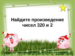 5 Найдите произведение чисел 320 и 2