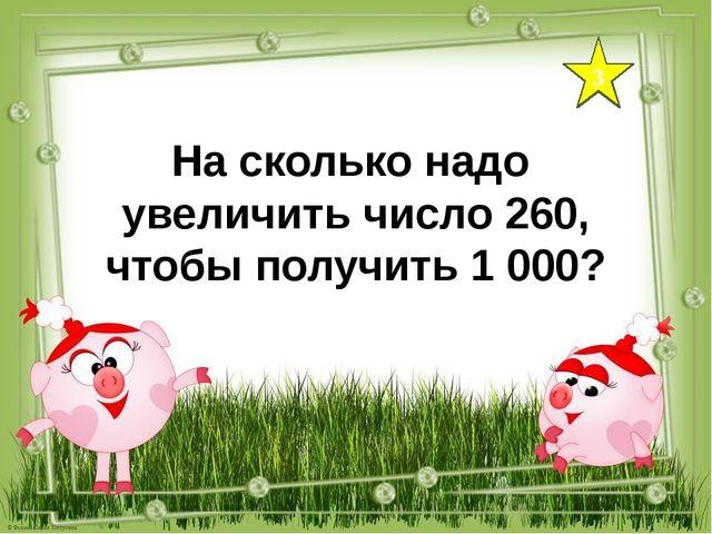 3 На сколько надо увеличить число 260, чтобы получить 1 000?