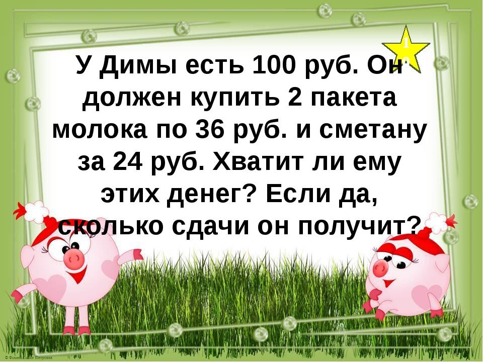 10 У Димы есть 100 руб. Он должен купить 2 пакета молока по 36 руб. и сметану...