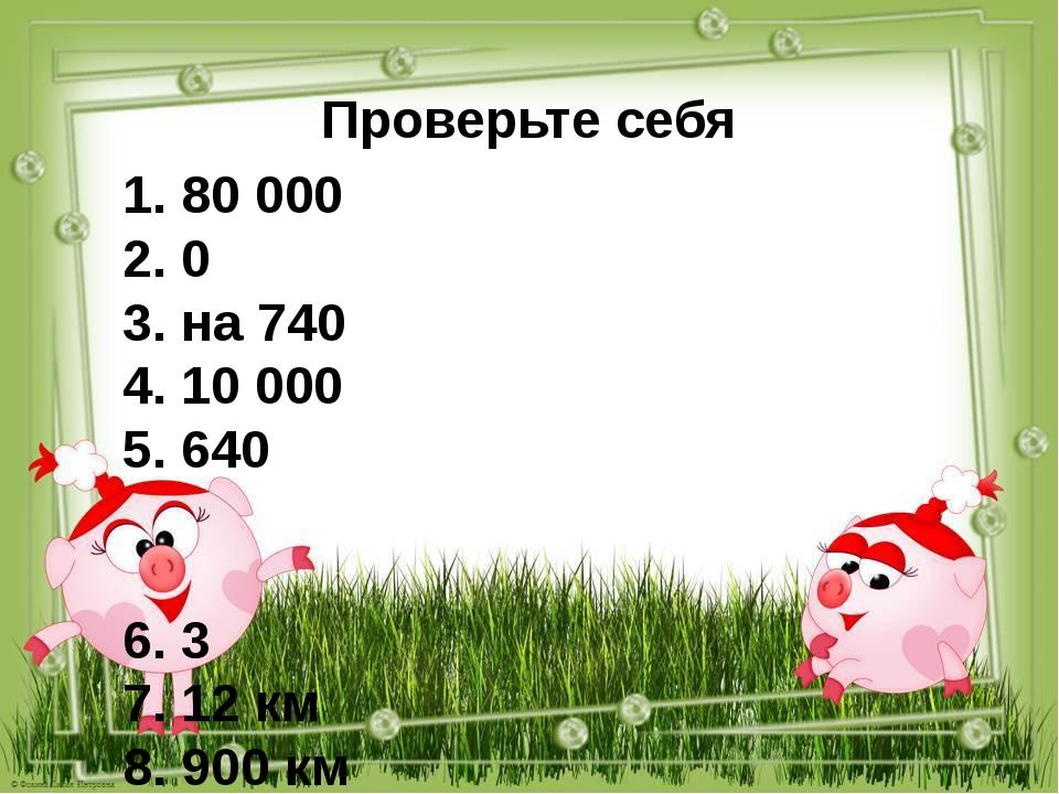 Проверьте себя 1. 80 000 2. 0 3. на 740 4. 10 000 5. 640 6. 3 7. 12 км 8. 900...