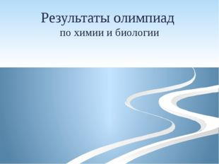 Результаты олимпиад по химии и биологии