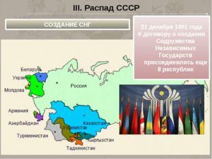 III. Распад СССР СОЗДАНИЕ СНГ 21 декабря 1991 года К договору о создании Содр