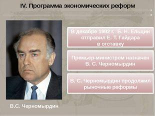IV. Программа экономических реформ В.С. Черномырдин Вдекабре 1992г. Б.Н.