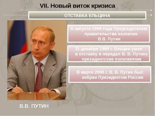 VII. Новый виток кризиса В.В. ПУТИН ОТСТАВКА ЕЛЬЦИНА В августе 1999 года Пред...