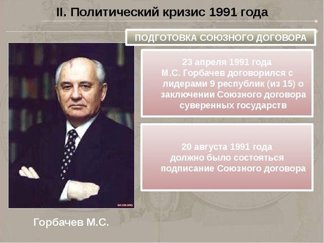II. Политический кризис 1991 года Горбачев М.С. ПОДГОТОВКА СОЮЗНОГО ДОГОВОРА...