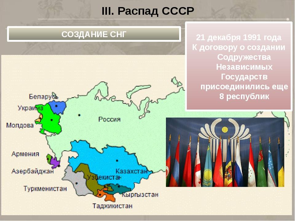 III. Распад СССР СОЗДАНИЕ СНГ 21 декабря 1991 года К договору о создании Содр...