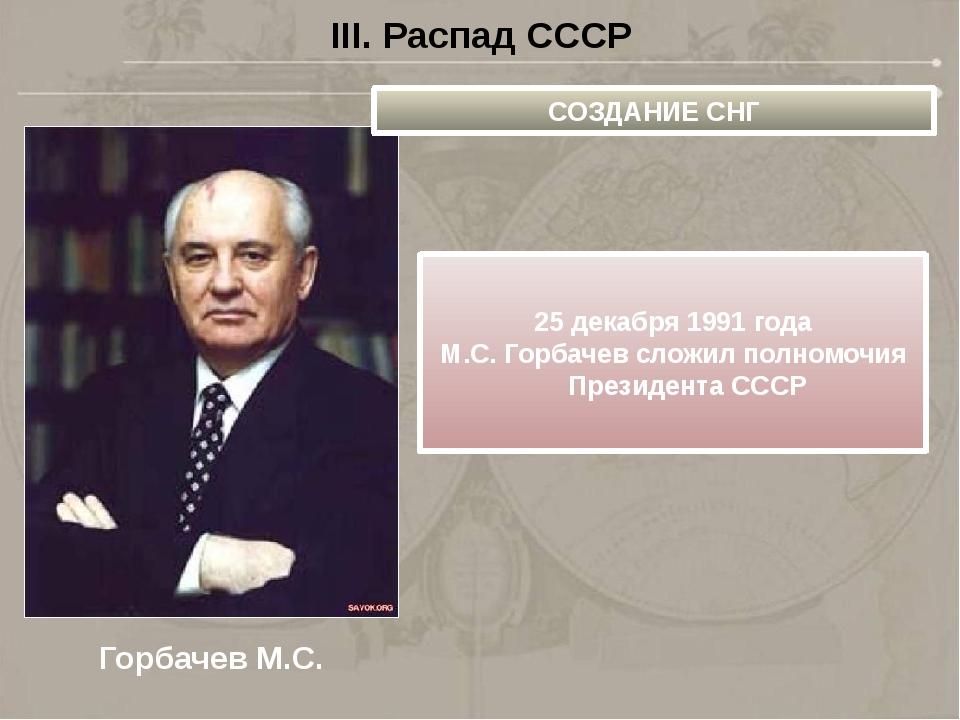 III. Распад СССР Горбачев М.С. СОЗДАНИЕ СНГ 25 декабря 1991 года М.С. Горбаче...