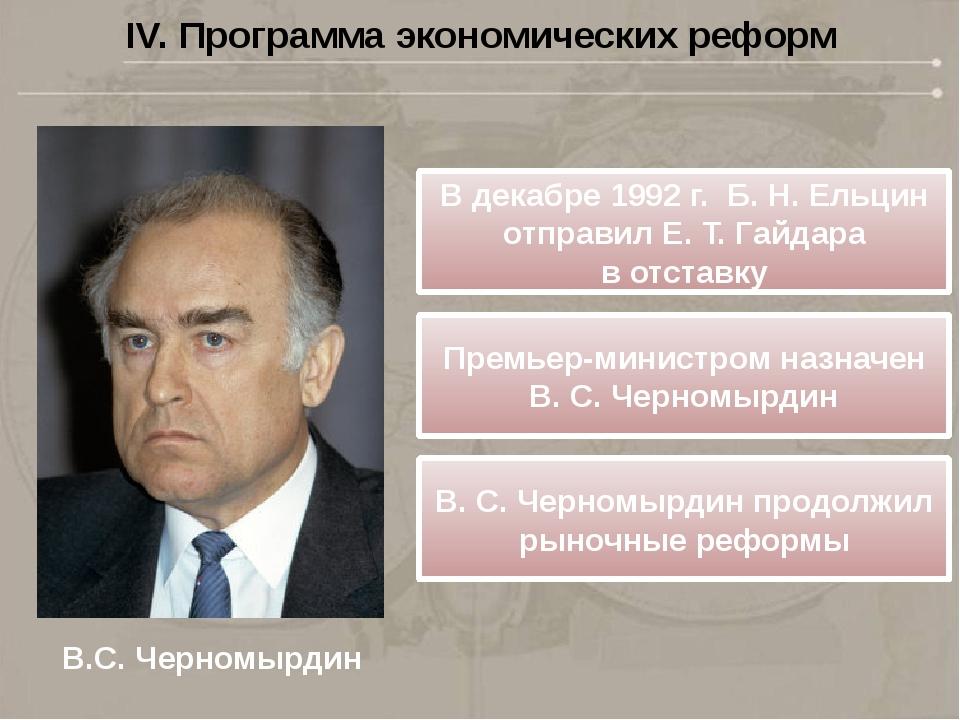 IV. Программа экономических реформ В.С. Черномырдин Вдекабре 1992г. Б.Н....