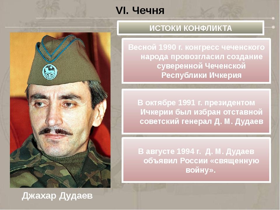 VI. Чечня ИСТОКИ КОНФЛИКТА Джахар Дудаев Весной 1990г.конгресс чеченского н...