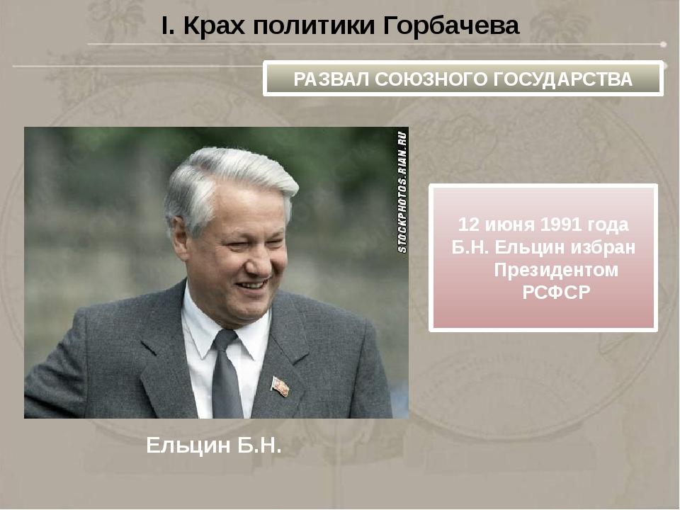 I. Крах политики Горбачева РАЗВАЛ СОЮЗНОГО ГОСУДАРСТВА Ельцин Б.Н. 12 июня 19...