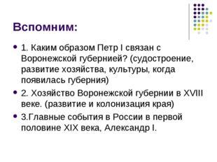 Вспомним: 1. Каким образом Петр I связан с Воронежской губернией? (судостроен
