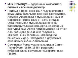 И.В. Романус – одаренный композитор, пианист и военный дирижёр. Прибыл в Воро