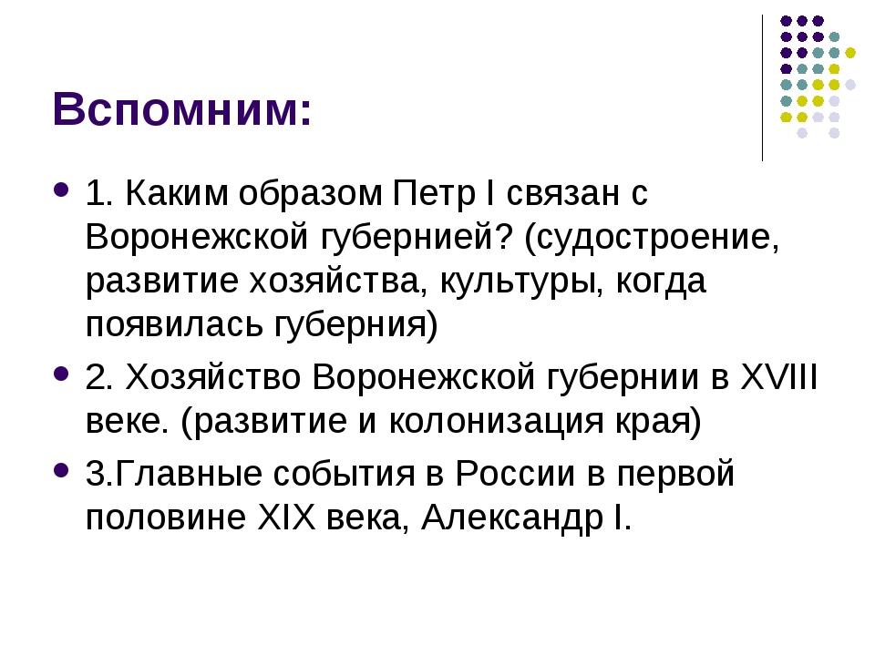 Вспомним: 1. Каким образом Петр I связан с Воронежской губернией? (судостроен...