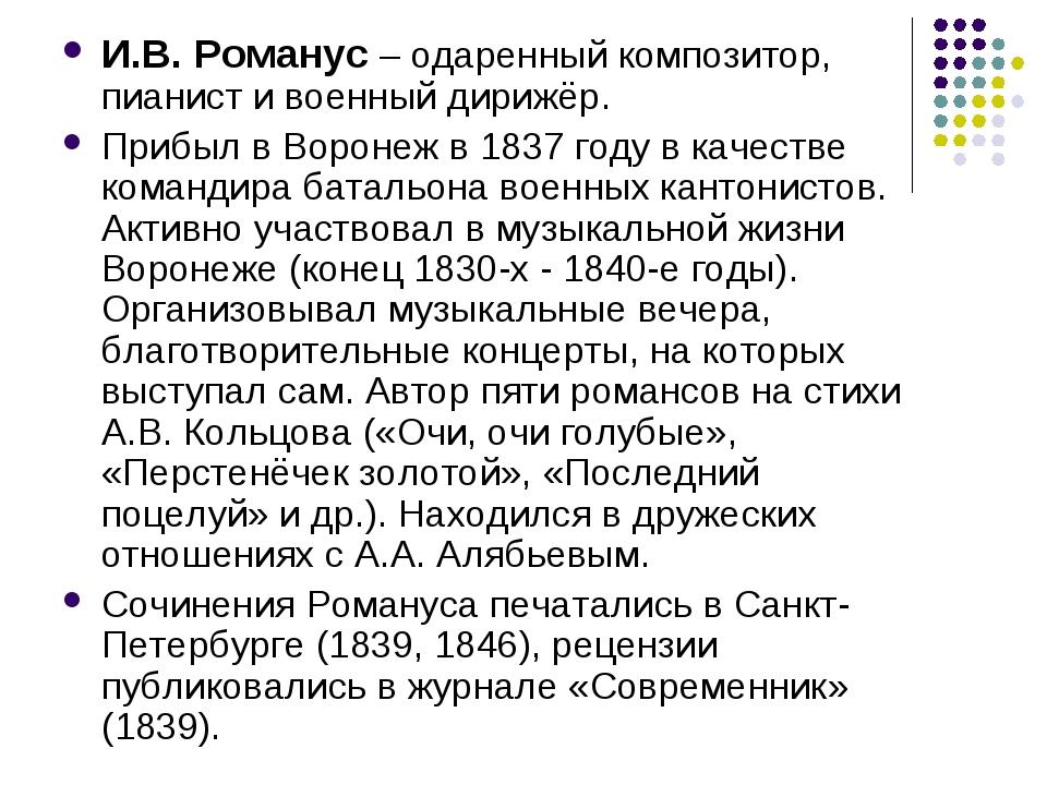 И.В. Романус – одаренный композитор, пианист и военный дирижёр. Прибыл в Воро...