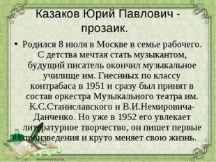 Казаков Юрий Павлович - прозаик. Родился 8 июля в Москве в семье рабочего. С