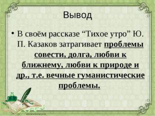 """Вывод В своём рассказе """"Тихое утро"""" Ю. П. Казаков затрагивает проблемы совест"""