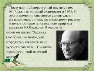 Поступает в Литературный институт им. М.Горького, который оканчивает в 1958.