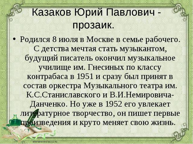 Казаков Юрий Павлович - прозаик. Родился 8 июля в Москве в семье рабочего. С...