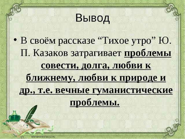 """Вывод В своём рассказе """"Тихое утро"""" Ю. П. Казаков затрагивает проблемы совест..."""
