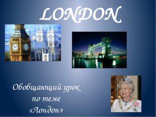 LONDON Обобщающий урок по теме «Лондон» К учебнику М.З.Биболетовой «Английски