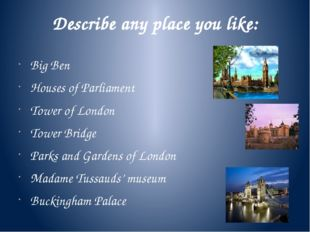 Describe any place you like: Big Ben Houses of Parliament Tower of London Tow