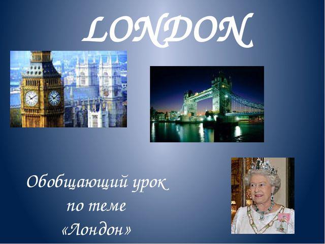 LONDON Обобщающий урок по теме «Лондон» К учебнику М.З.Биболетовой «Английски...
