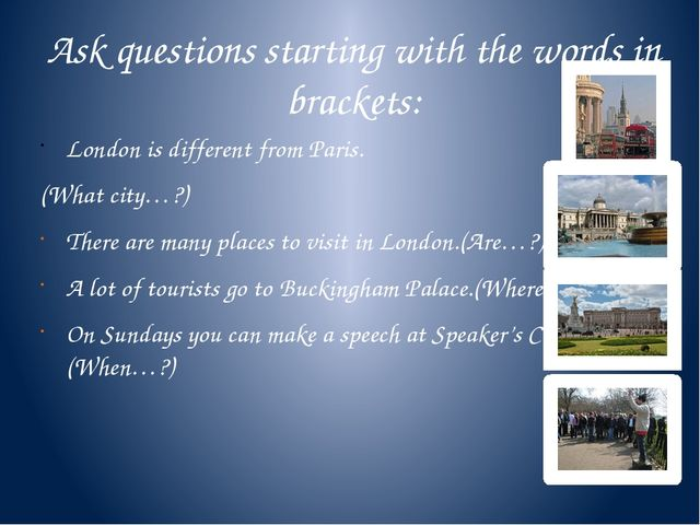 Ask questions starting with the words in brackets: London is different from P...