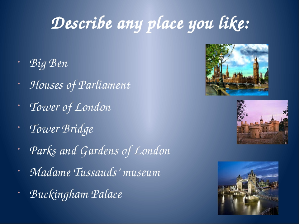 Describe any place you like: Big Ben Houses of Parliament Tower of London Tow...