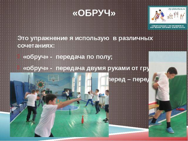 «ОБРУЧ» Это упражнение я использую в различных сочетаниях: «обруч» - передача...