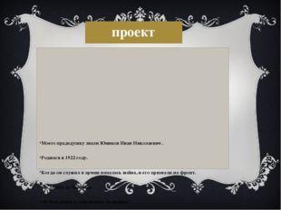 проект Моего прадедушку звали Юников Иван Николаевич . Родился в 1922 году. К